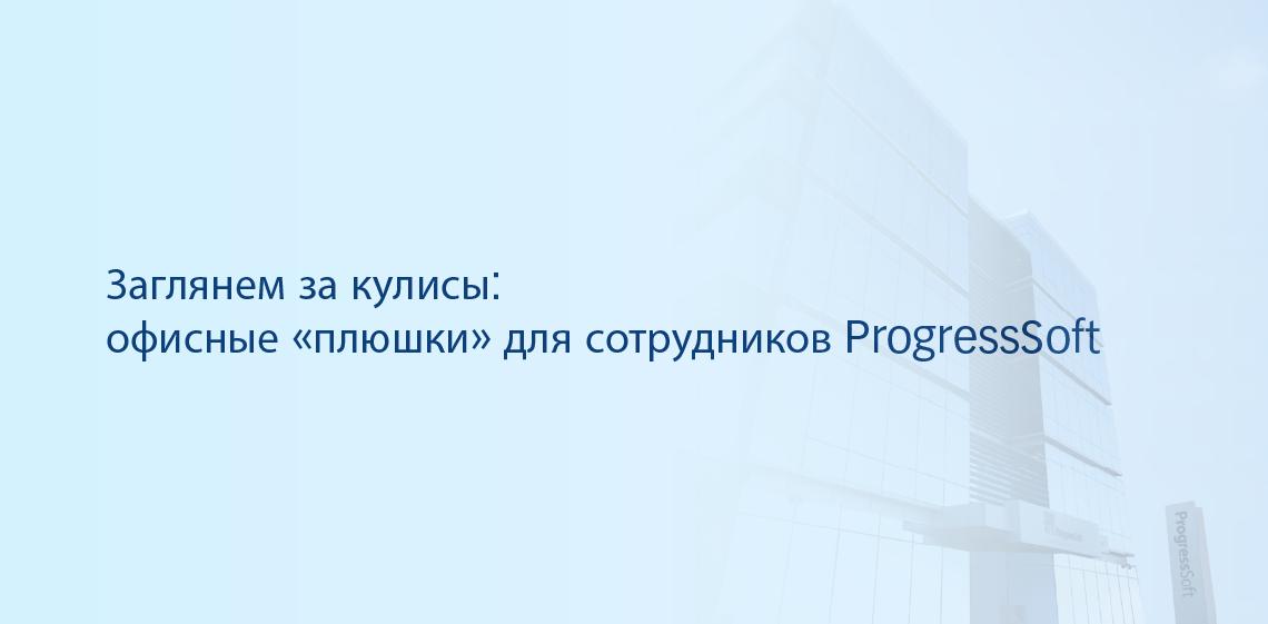 Заглянем за кулисы: офисные «плюшки» для сотрудников ProgressSoft
