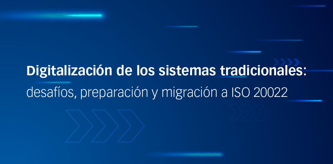 Digitalización de los sistemas tradicionales: desafíos, preparación y migración a ISO 20022