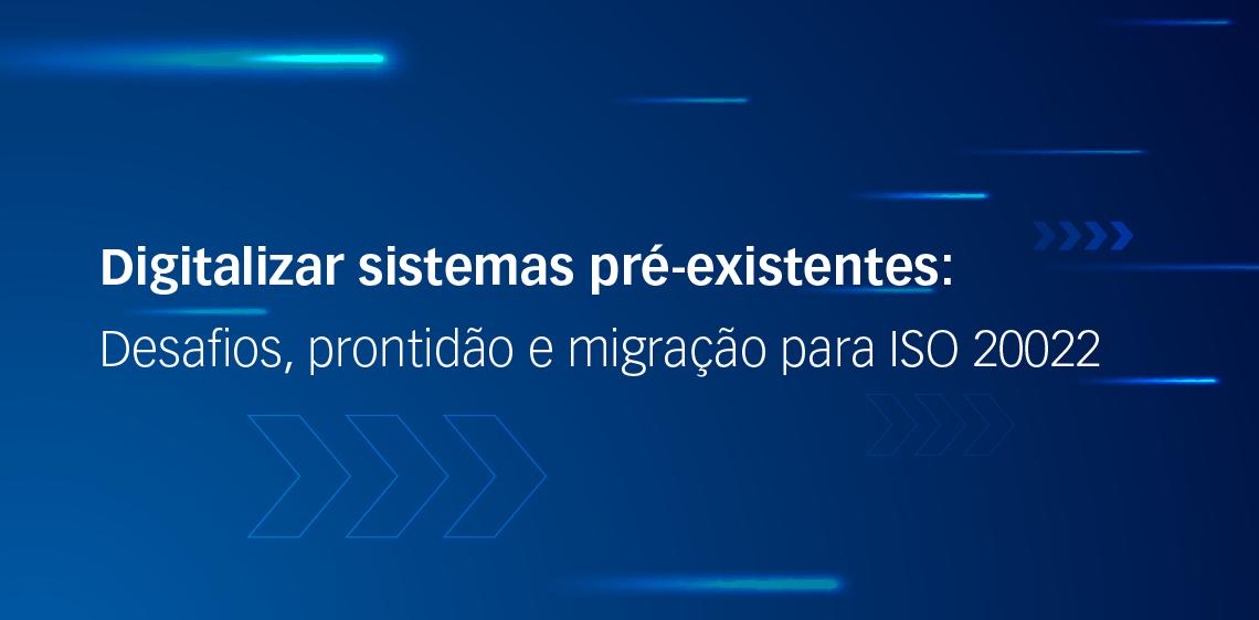 Digitalizar sistemas pré-existentes: Desafios, prontidão e migração para ISO 20022