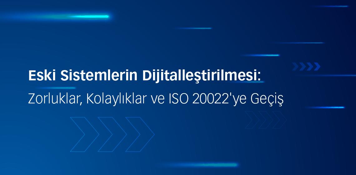 Eski Sistemlerin Dijitalleştirilmesi: Zorluklar, Kolaylıklar ve ISO 20022'ye Geçiş
