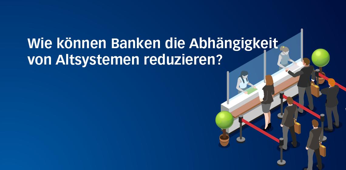 Wie können Banken die Abhängigkeit von Altsystemen reduzieren?