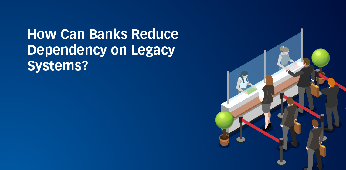 How Can Banks Reduce Dependency on Legacy Systems?