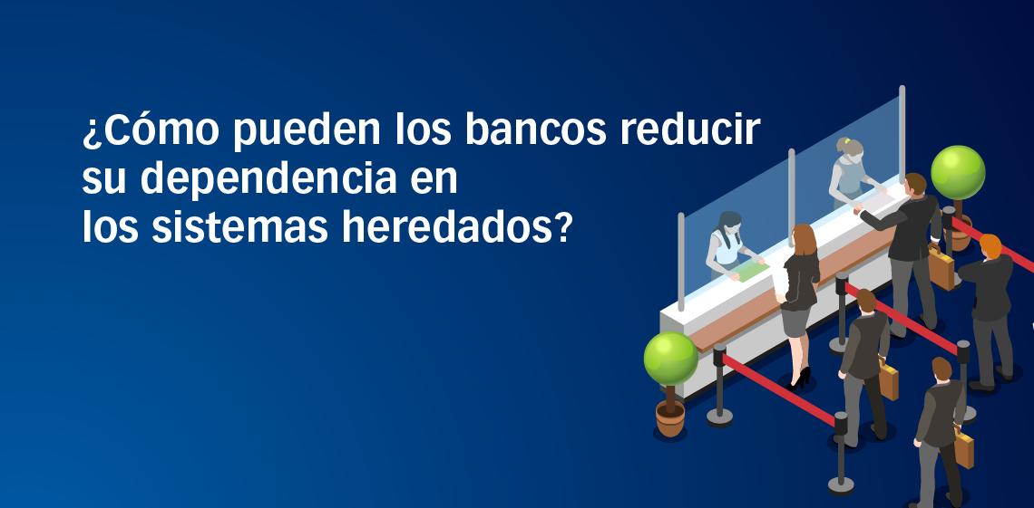 ¿Cómo pueden los bancos reducir su dependencia en los sistemas heredados?