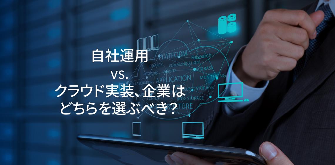 自社運用 vs. クラウド実装、企業はどちらを選ぶべき?