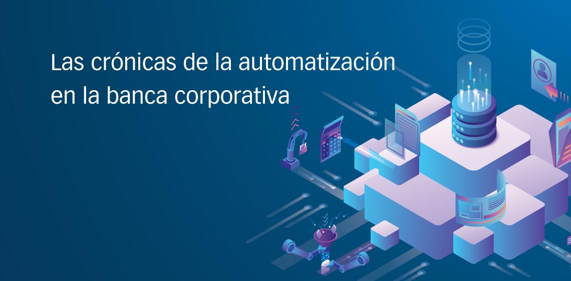 Las crónicas de la automatización en la banca corporativa
