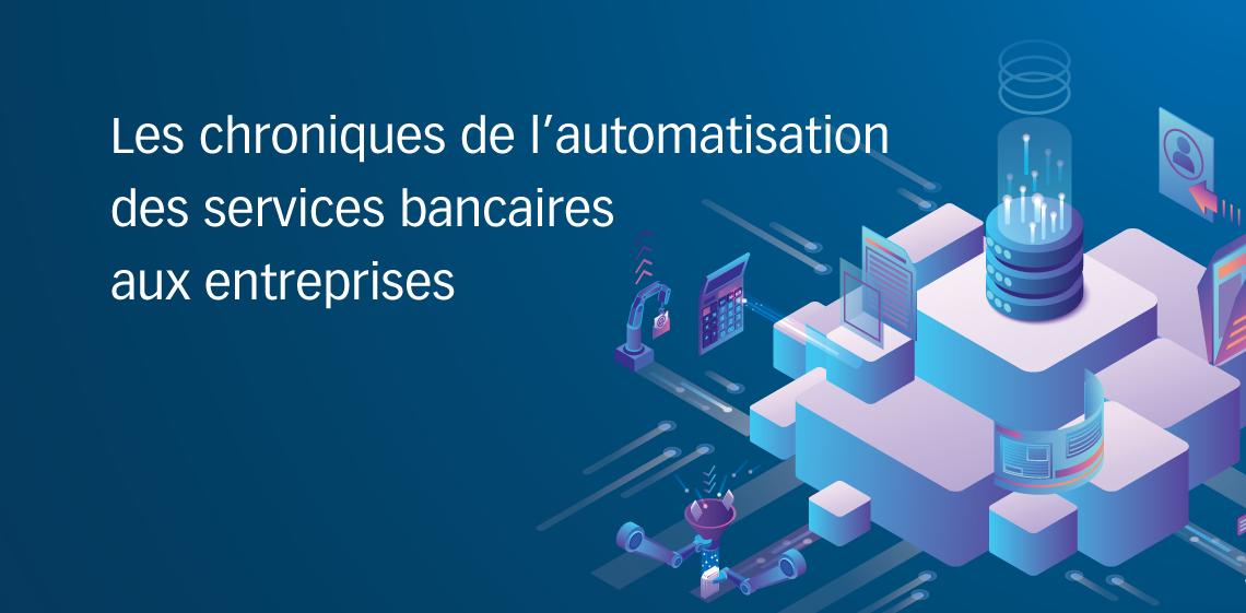Les chroniques de l'automatisation des services bancaires aux entreprises