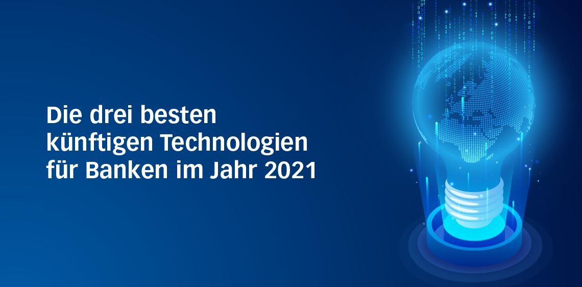 Die drei besten künftigen Technologien für Banken im Jahr 2021