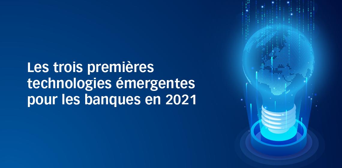 Les trois premières technologies émergentes pour les banques en 2021