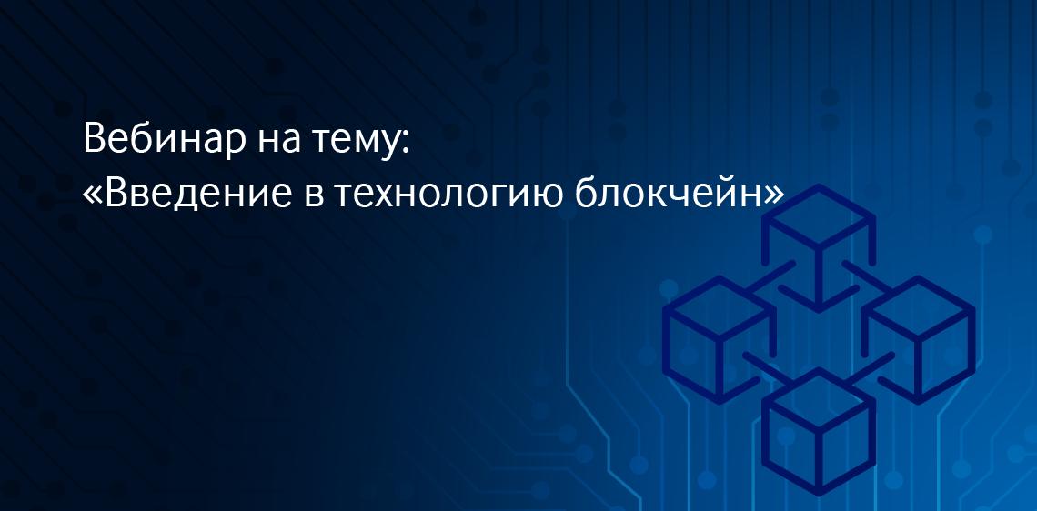 Вебинар на тему: «Введение в технологию блокчейн»